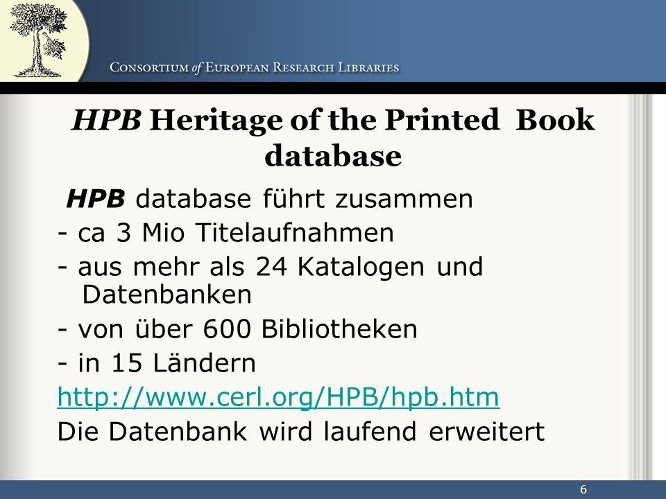 6 HPB Heritage of the Printed Book database HPB database führt zusammen - ca 3 Mio Titelaufnahmen - aus mehr als 24 Katalogen und Datenbanken - von über 600 Bibliotheken - in 15 Ländern http://www.cerl.org/HPB/hpb.htm Die Datenbank wird laufend erweitert