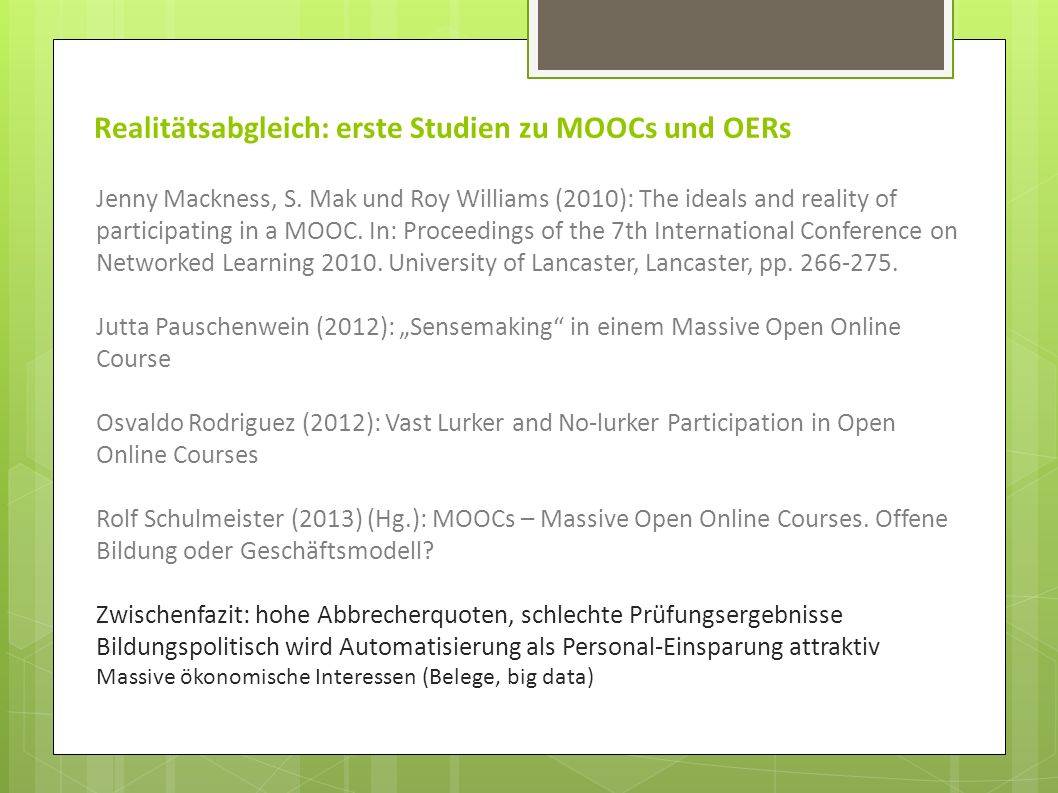 Realitätsabgleich: erste Studien zu MOOCs und OERs Jenny Mackness, S. Mak und Roy Williams (2010): The ideals and reality of participating in a MOOC.