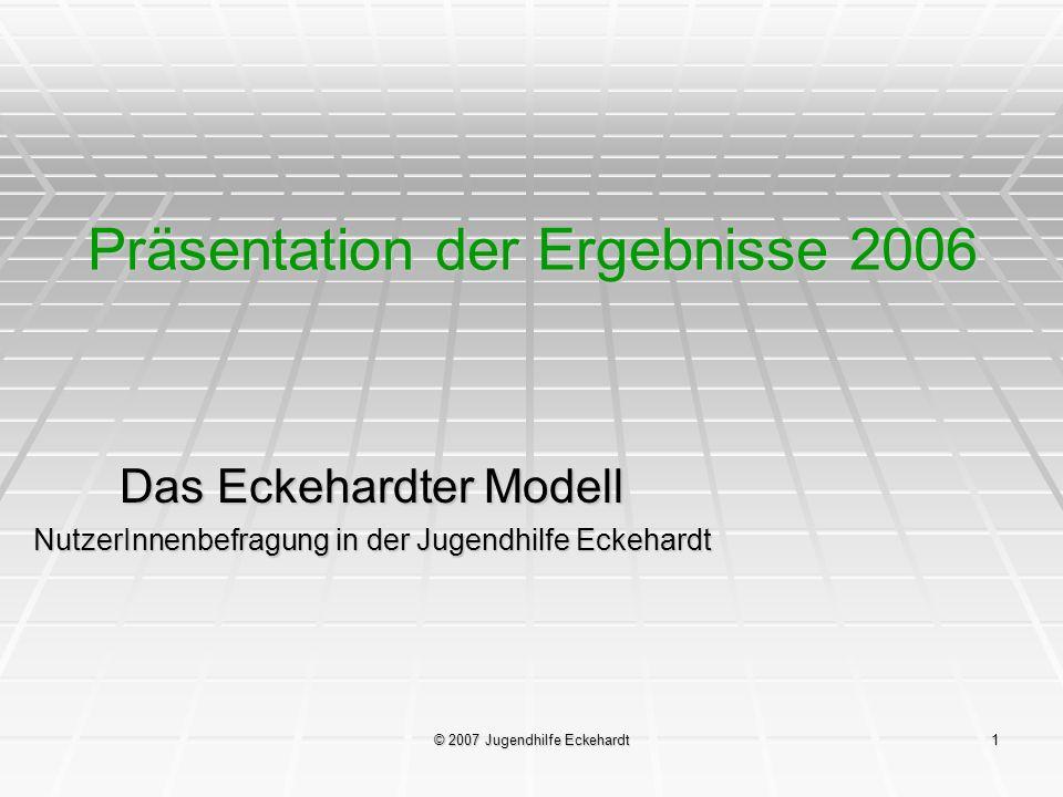 © 2007 Jugendhilfe Eckehardt1 Präsentation der Ergebnisse 2006 Das Eckehardter Modell NutzerInnenbefragung in der Jugendhilfe Eckehardt