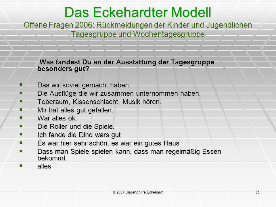 © 2007 Jugendhilfe Eckehardt35 Das Eckehardter Modell Offene Fragen 2006: Rückmeldungen der Kinder und Jugendlichen Tagesgruppe und Wochentagesgruppe