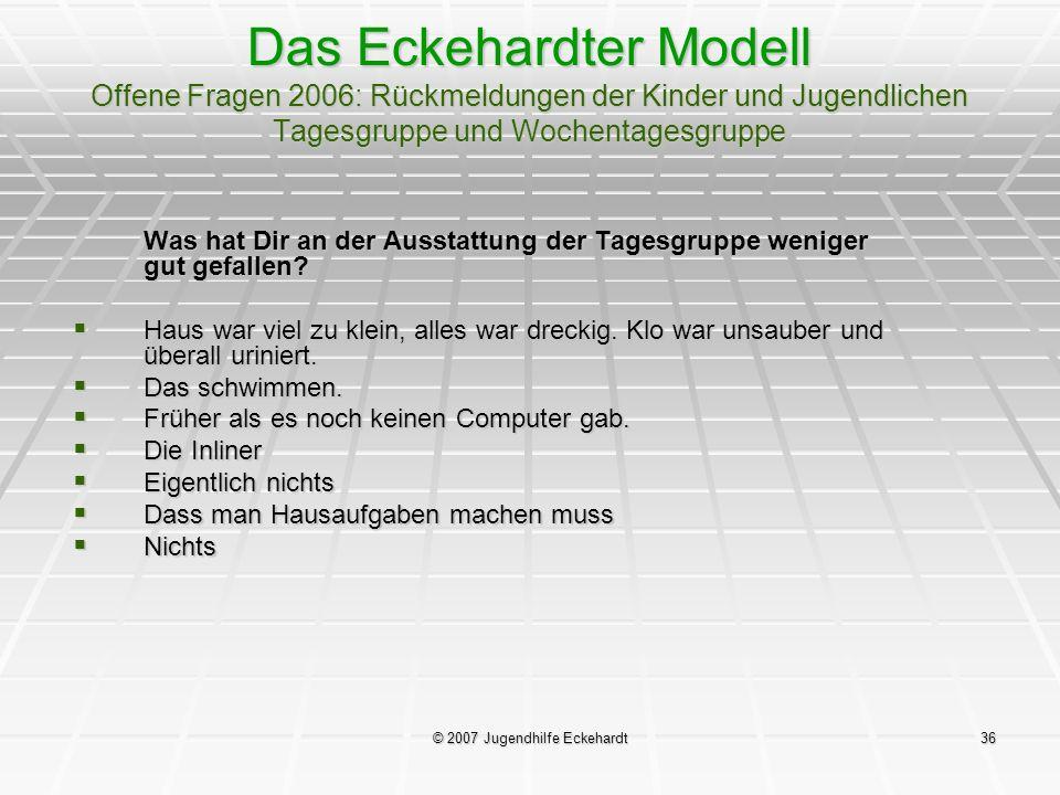 © 2007 Jugendhilfe Eckehardt36 Das Eckehardter Modell Offene Fragen 2006: Rückmeldungen der Kinder und Jugendlichen Tagesgruppe und Wochentagesgruppe
