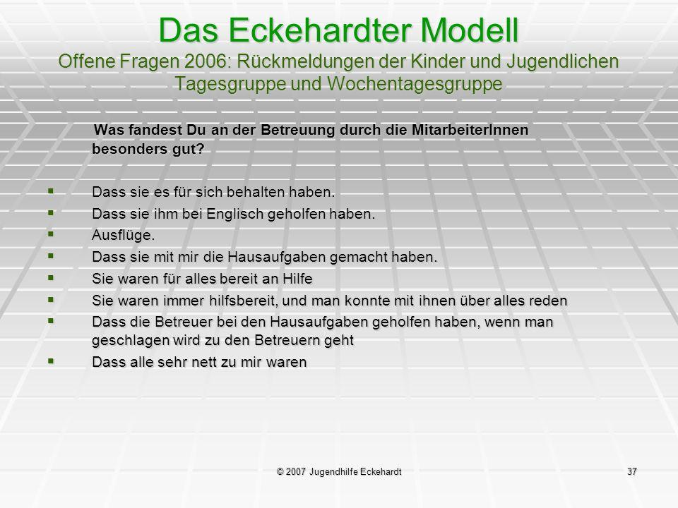 © 2007 Jugendhilfe Eckehardt37 Das Eckehardter Modell Offene Fragen 2006: Rückmeldungen der Kinder und Jugendlichen Tagesgruppe und Wochentagesgruppe