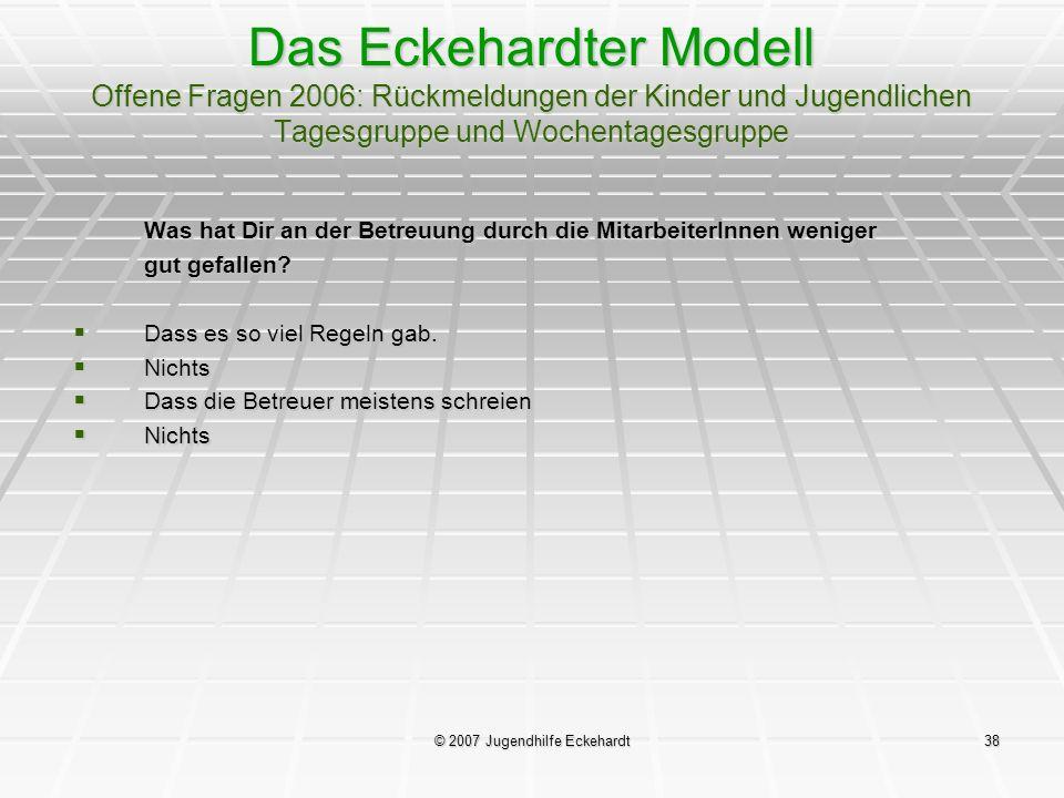 © 2007 Jugendhilfe Eckehardt38 Das Eckehardter Modell Offene Fragen 2006: Rückmeldungen der Kinder und Jugendlichen Tagesgruppe und Wochentagesgruppe