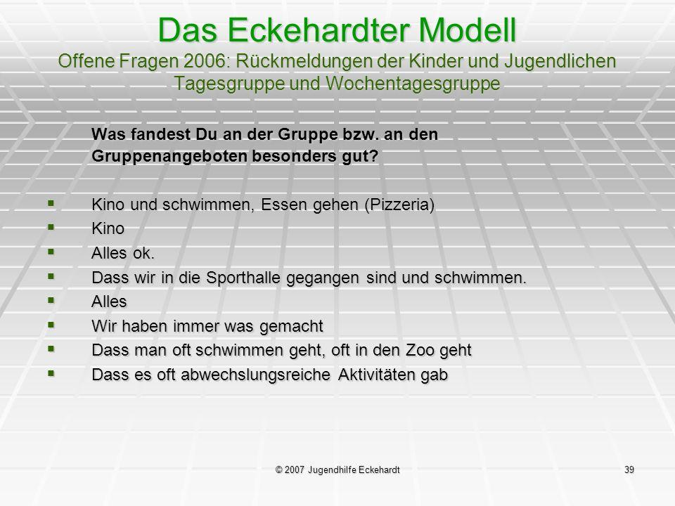 © 2007 Jugendhilfe Eckehardt39 Das Eckehardter Modell Offene Fragen 2006: Rückmeldungen der Kinder und Jugendlichen Tagesgruppe und Wochentagesgruppe