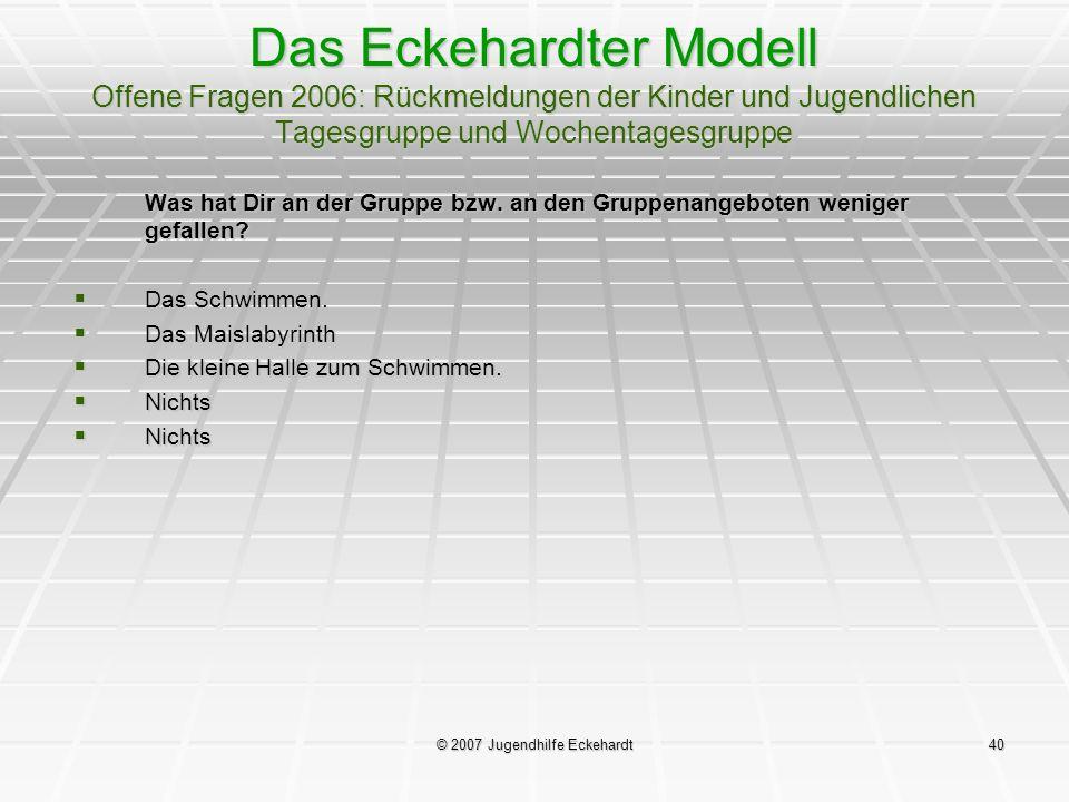 © 2007 Jugendhilfe Eckehardt40 Das Eckehardter Modell Offene Fragen 2006: Rückmeldungen der Kinder und Jugendlichen Tagesgruppe und Wochentagesgruppe