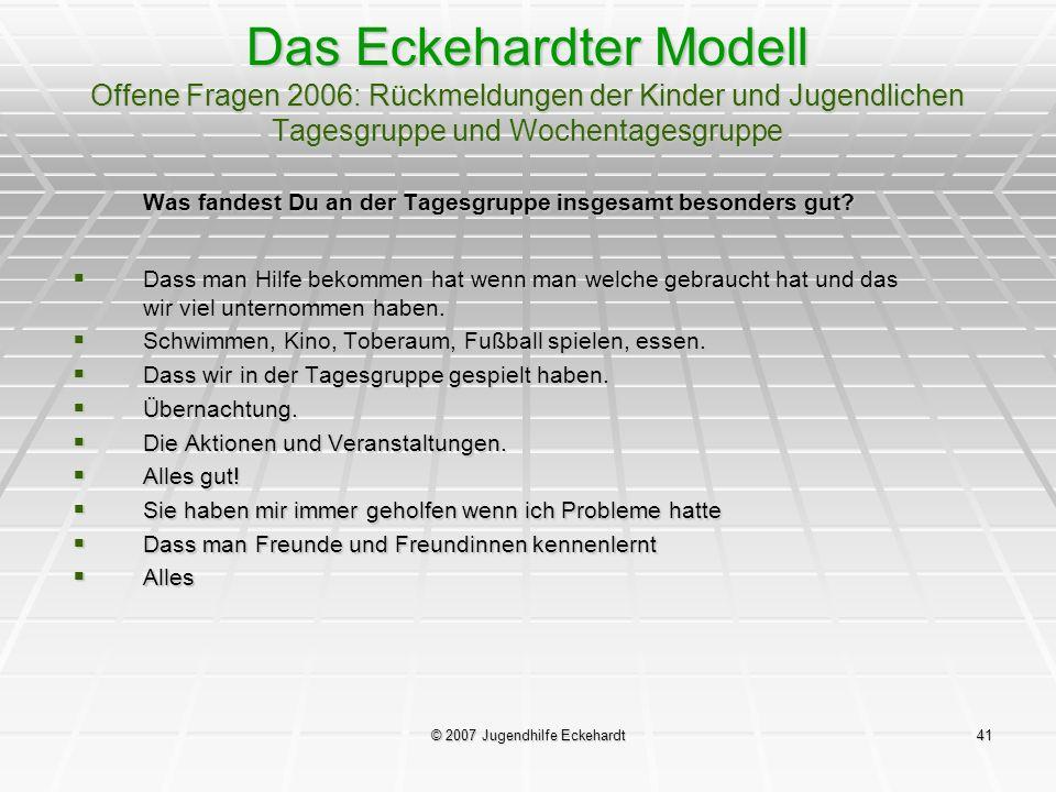 © 2007 Jugendhilfe Eckehardt41 Das Eckehardter Modell Offene Fragen 2006: Rückmeldungen der Kinder und Jugendlichen Tagesgruppe und Wochentagesgruppe