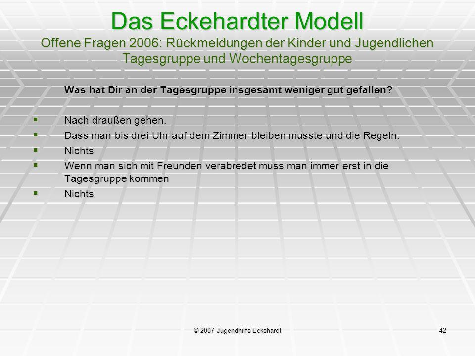 © 2007 Jugendhilfe Eckehardt42 Das Eckehardter Modell Offene Fragen 2006: Rückmeldungen der Kinder und Jugendlichen Tagesgruppe und Wochentagesgruppe