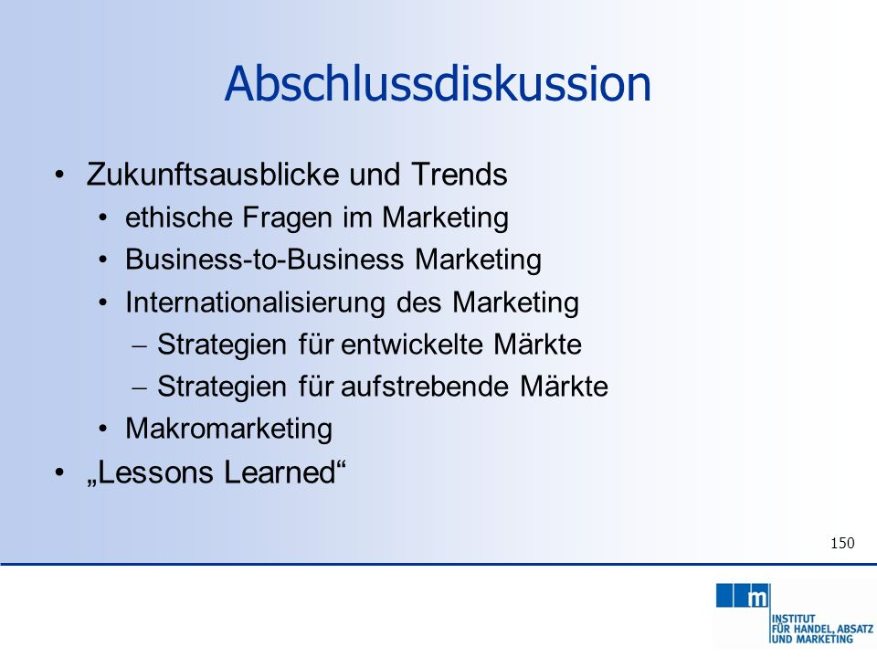 150 Abschlussdiskussion Zukunftsausblicke und Trends ethische Fragen im Marketing Business-to-Business Marketing Internationalisierung des Marketing S