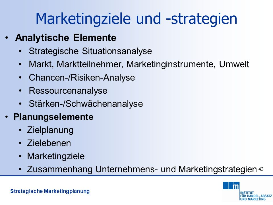 43 Marketingziele und -strategien Analytische Elemente Strategische Situationsanalyse Markt, Marktteilnehmer, Marketinginstrumente, Umwelt Chancen-/Ri
