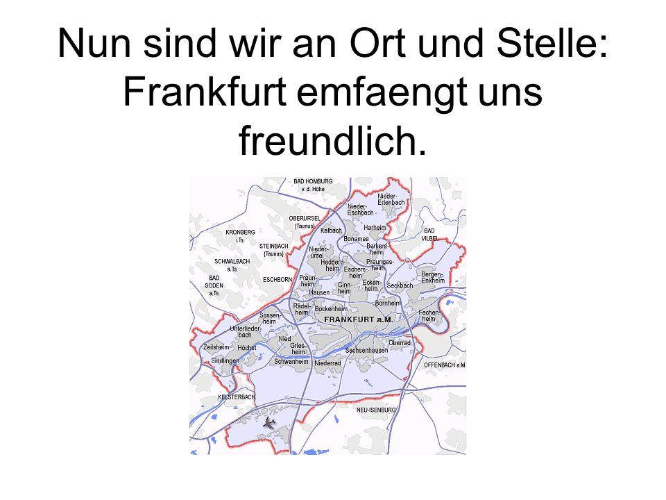 Nun sind wir an Ort und Stelle: Frankfurt emfaengt uns freundlich.
