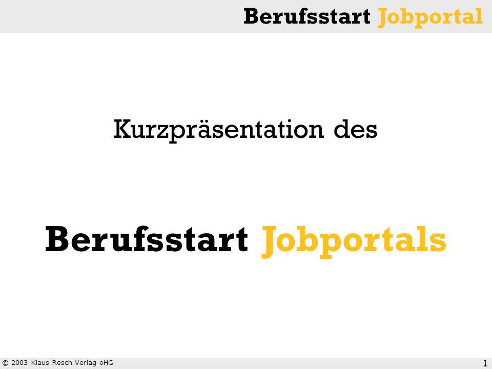 © 2003 Klaus Resch Verlag oHG Berufsstart Jobportal 1 Kurzpräsentation des Berufsstart Jobportals