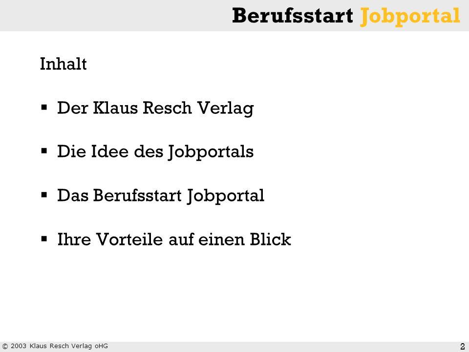 © 2003 Klaus Resch Verlag oHG Berufsstart Jobportal 3 Der Klaus Resch Verlag kann auf eine über 46-jährige Erfahrung im Bereich Personalmarketing bei Hochschulabsolventen zurückblicken.