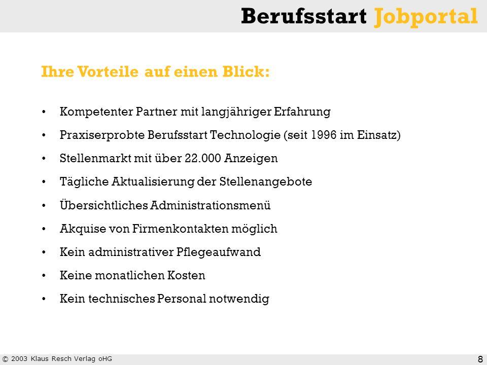 © 2003 Klaus Resch Verlag oHG Berufsstart Jobportal 8 Kompetenter Partner mit langjähriger Erfahrung Praxiserprobte Berufsstart Technologie (seit 1996
