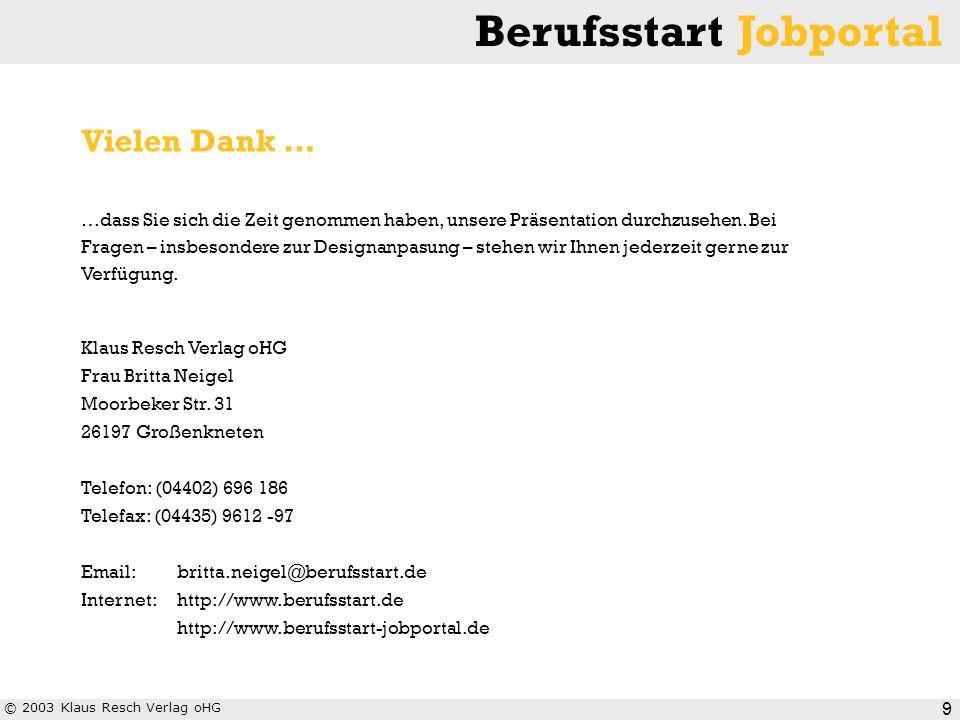 © 2003 Klaus Resch Verlag oHG Berufsstart Jobportal 9 Vielen Dank … …dass Sie sich die Zeit genommen haben, unsere Präsentation durchzusehen. Bei Frag