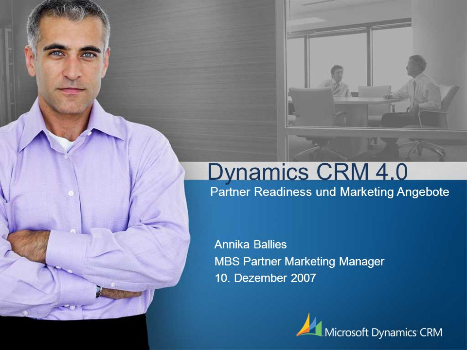 Dynamics CRM 4.0 Annika Ballies MBS Partner Marketing Manager 10. Dezember 2007 Partner Readiness und Marketing Angebote