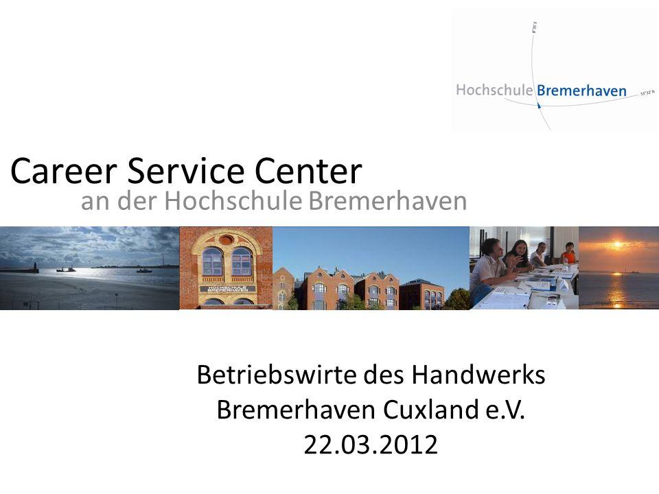 Career Service Center an der Hochschule Bremerhaven Betriebswirte des Handwerks Bremerhaven Cuxland e.V. 22.03.2012