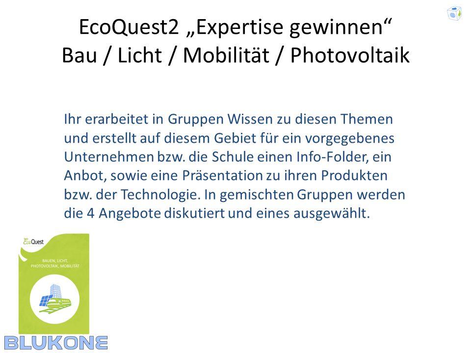 EcoQuest2 Expertise gewinnen Bau / Licht / Mobilität / Photovoltaik Ihr erarbeitet in Gruppen Wissen zu diesen Themen und erstellt auf diesem Gebiet f