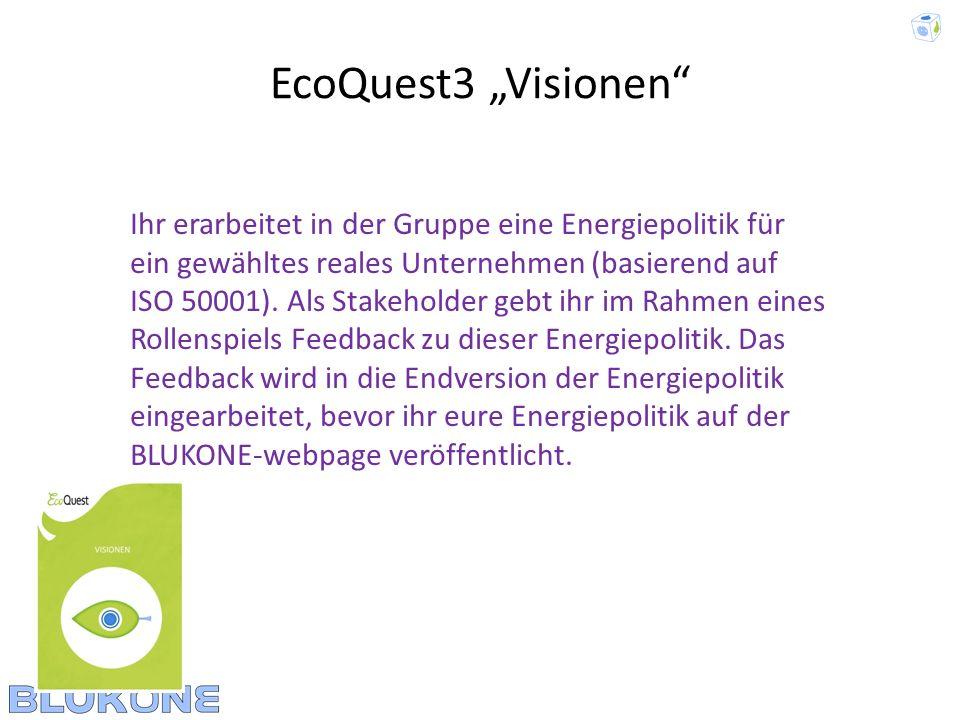 EcoQuest3 Visionen Ihr erarbeitet in der Gruppe eine Energiepolitik für ein gewähltes reales Unternehmen (basierend auf ISO 50001). Als Stakeholder ge