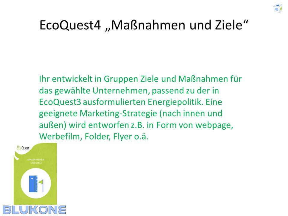 EcoQuest4 Maßnahmen und Ziele Ihr entwickelt in Gruppen Ziele und Maßnahmen für das gewählte Unternehmen, passend zu der in EcoQuest3 ausformulierten