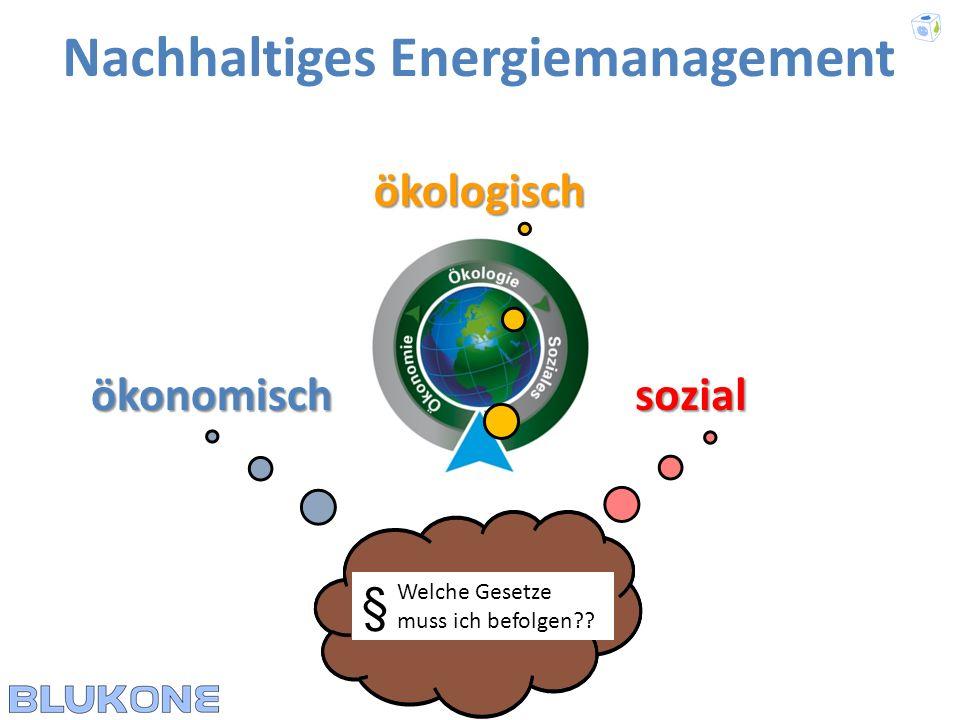 ökologisch Nachhaltiges Energiemanagement ökonomischsozial Welche Gesetze muss ich befolgen?? §