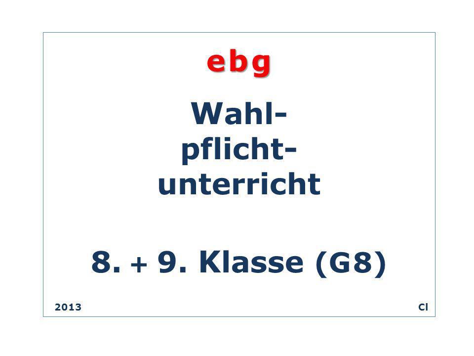 e b g W ahl- pflicht- unterricht 8. + 9. K lasse (G 8) 2013 Cl