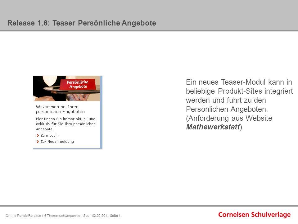 Online-Portale Release 1.6 Themenschwerpunkte | Scs | 02.02.2011 Seite 4 Release 1.6: Teaser Persönliche Angebote Ein neues Teaser-Modul kann in beliebige Produkt-Sites integriert werden und führt zu den Persönlichen Angeboten.