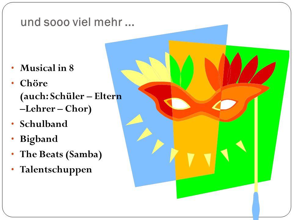 und sooo viel mehr... Musical in 8 Chöre (auch: Schüler – Eltern –Lehrer – Chor) Schulband Bigband The Beats (Samba) Talentschuppen
