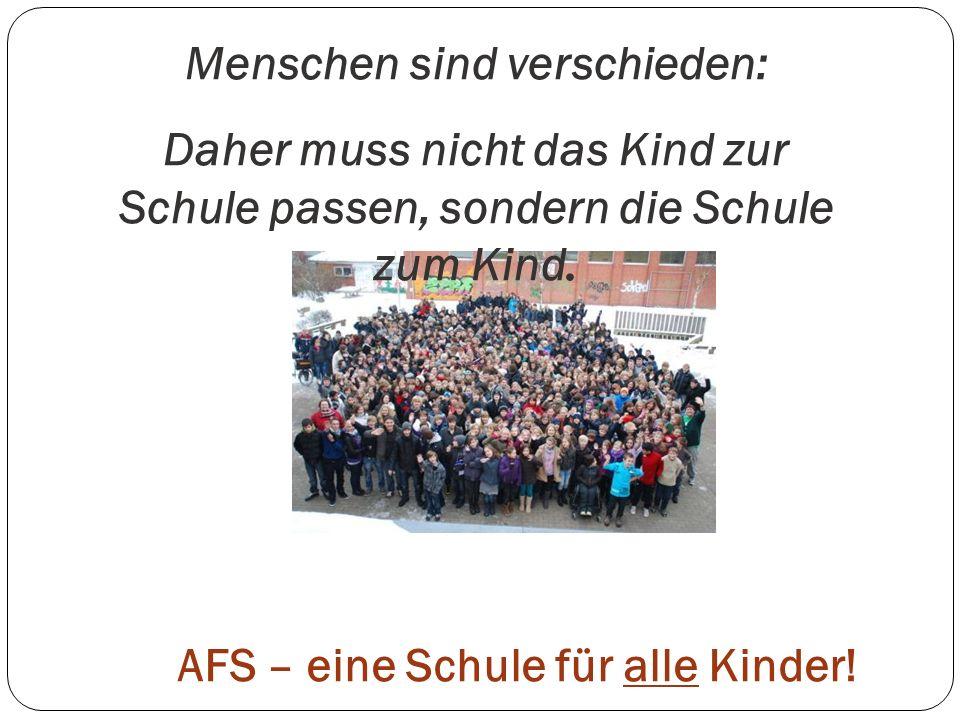 AFS – eine Schule für alle Kinder! Menschen sind verschieden: Daher muss nicht das Kind zur Schule passen, sondern die Schule zum Kind.