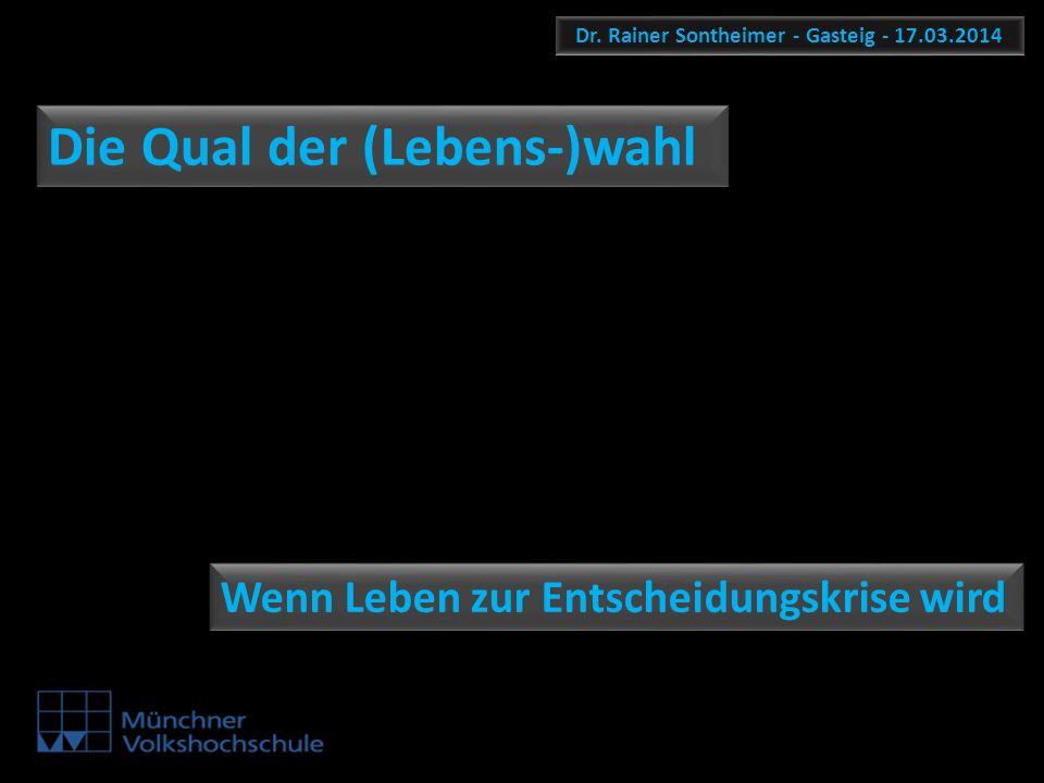 Dr. Rainer Sontheimer - Gasteig - 17.03.2014 Die Qual der (Lebens-)wahl Wenn Leben zur Entscheidungskrise wird