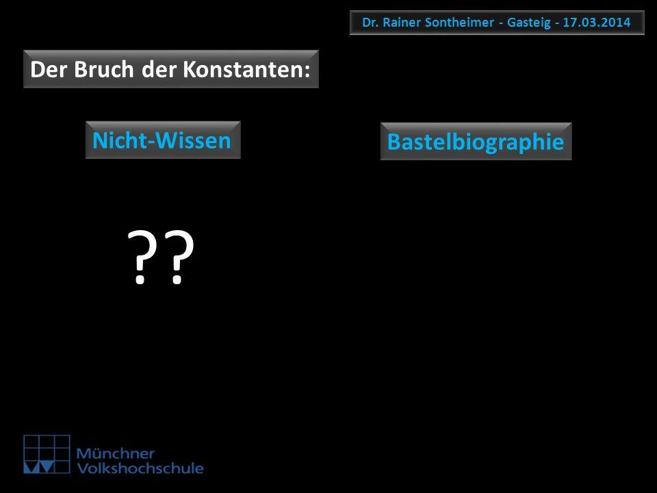 Dr. Rainer Sontheimer - Gasteig - 17.03.2014 Der Bruch der Konstanten: Nicht-Wissen Bastelbiographie ??