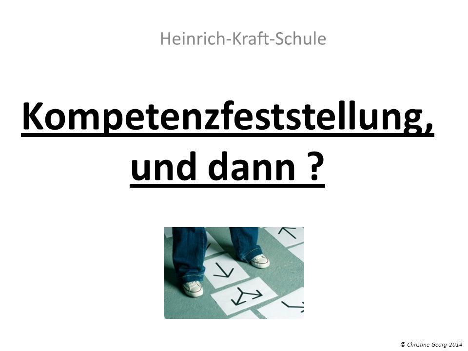Kompetenzfeststellung, und dann ? Heinrich-Kraft-Schule © Christine Georg 2014