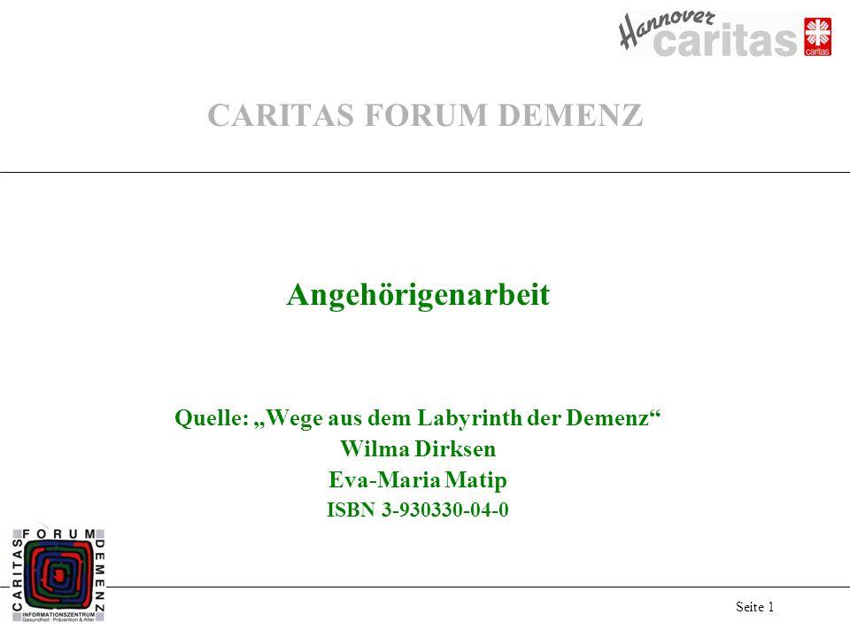 Seite 1 CARITAS FORUM DEMENZ Angehörigenarbeit Quelle: Wege aus dem Labyrinth der Demenz Wilma Dirksen Eva-Maria Matip ISBN 3-930330-04-0