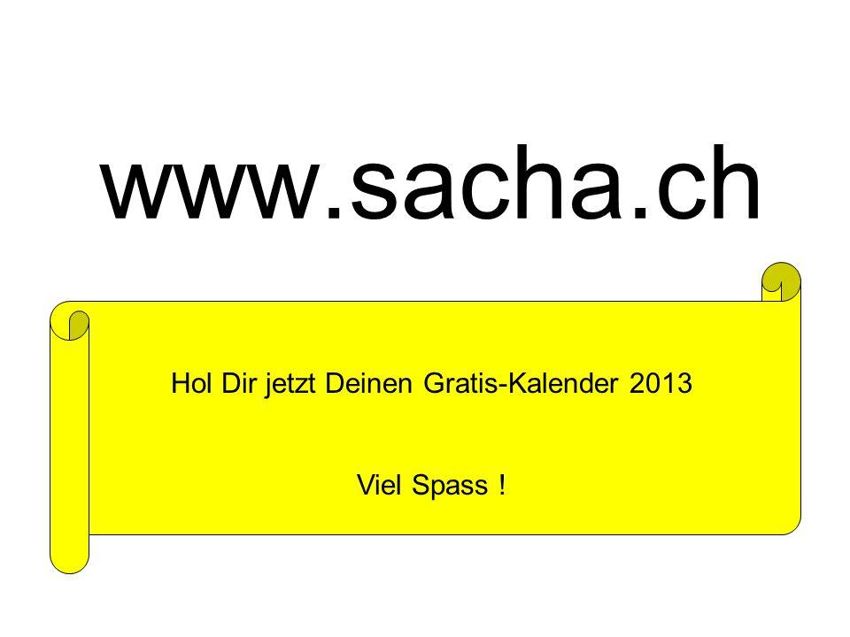www.sacha.ch Hol Dir jetzt Deinen Gratis-Kalender 2013 Viel Spass !
