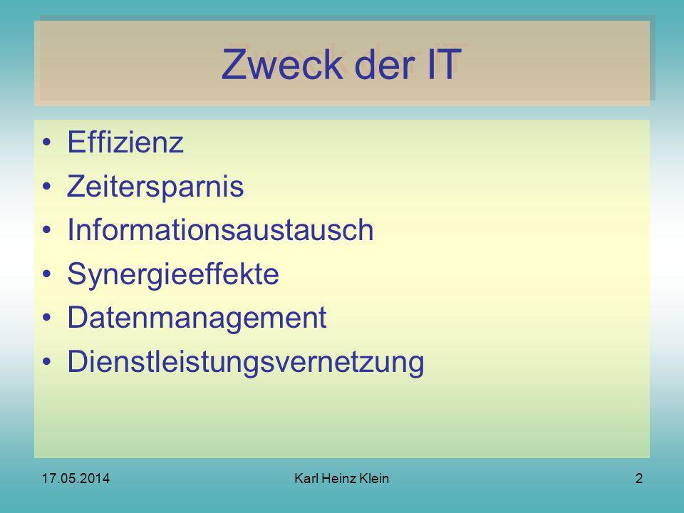 17.05.2014Karl Heinz Klein2 Zweck der IT Effizienz Zeitersparnis Informationsaustausch Synergieeffekte Datenmanagement Dienstleistungsvernetzung