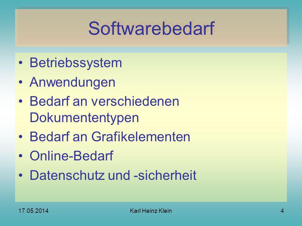 17.05.2014Karl Heinz Klein4 Softwarebedarf Betriebssystem Anwendungen Bedarf an verschiedenen Dokumententypen Bedarf an Grafikelementen Online-Bedarf Datenschutz und -sicherheit