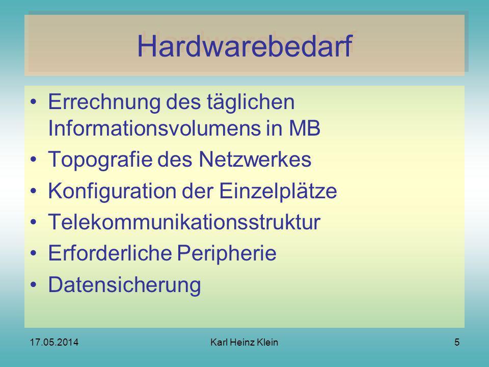 17.05.2014Karl Heinz Klein5 Hardwarebedarf Errechnung des täglichen Informationsvolumens in MB Topografie des Netzwerkes Konfiguration der Einzelplätze Telekommunikationsstruktur Erforderliche Peripherie Datensicherung
