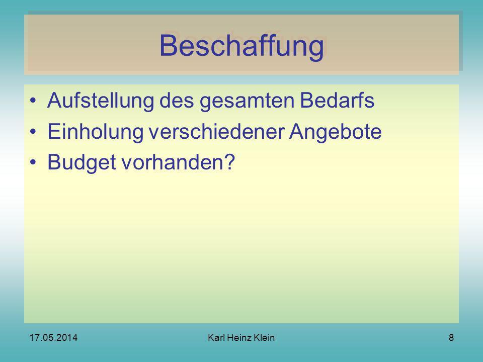 17.05.2014Karl Heinz Klein8 Beschaffung Aufstellung des gesamten Bedarfs Einholung verschiedener Angebote Budget vorhanden?