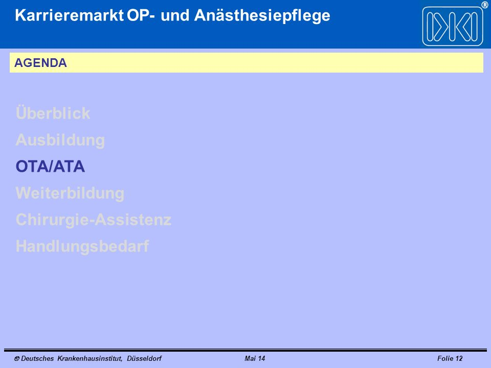Deutsches Krankenhausinstitut, DüsseldorfMai 14Folie 12 Karrieremarkt OP- und Anästhesiepflege AGENDA Überblick Ausbildung OTA/ATA Weiterbildung Chirurgie-Assistenz Handlungsbedarf