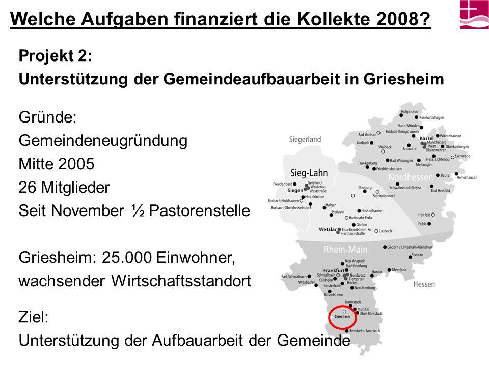 Projekt 2: Unterstützung der Gemeindeaufbauarbeit in Griesheim Gründe: Gemeindeneugründung Mitte 2005 26 Mitglieder Seit November ½ Pastorenstelle Gri