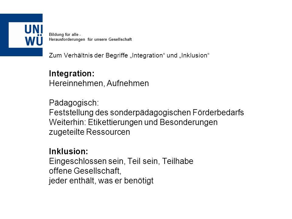 Bildung für alle - Herausforderungen für unsere Gesellschaft Zum Verhältnis der Begriffe Integration und Inklusion Integration: Hereinnehmen, Aufnehme