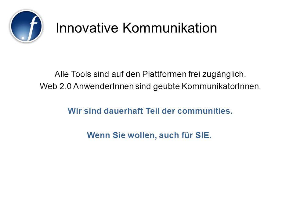 Innovative Kommunikation Alle Tools sind auf den Plattformen frei zugänglich. Web 2.0 AnwenderInnen sind geübte KommunikatorInnen. Wir sind dauerhaft