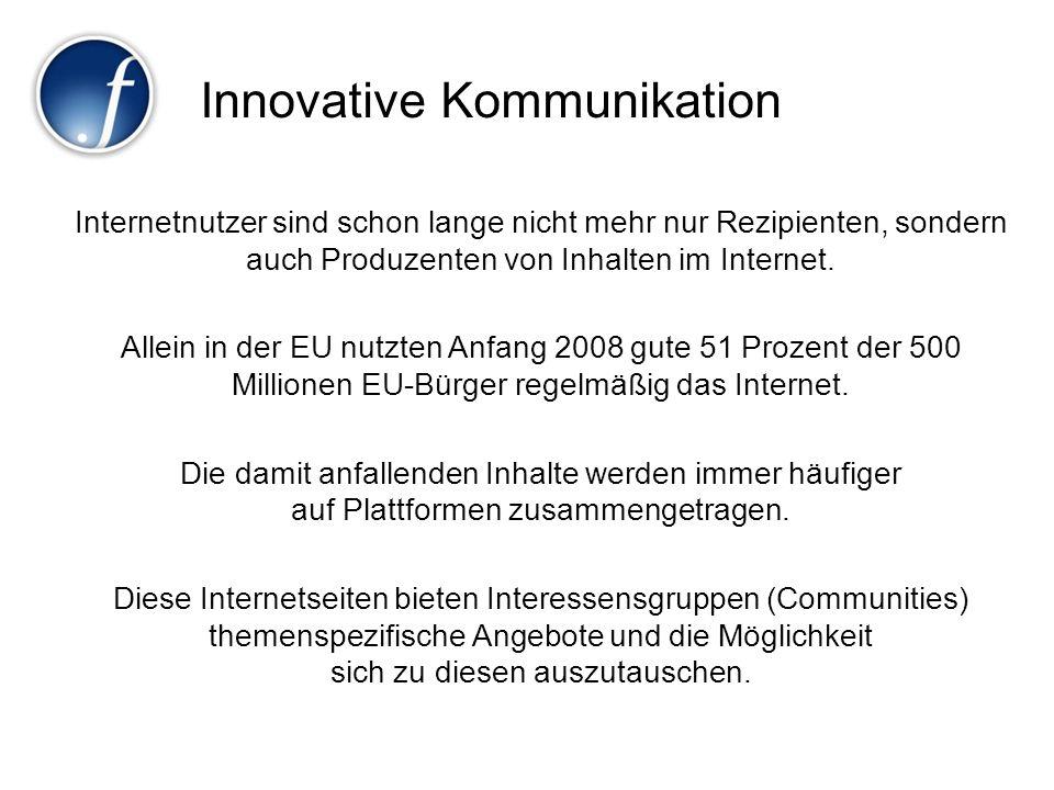Innovative Kommunikation Internetnutzer sind schon lange nicht mehr nur Rezipienten, sondern auch Produzenten von Inhalten im Internet. Allein in der