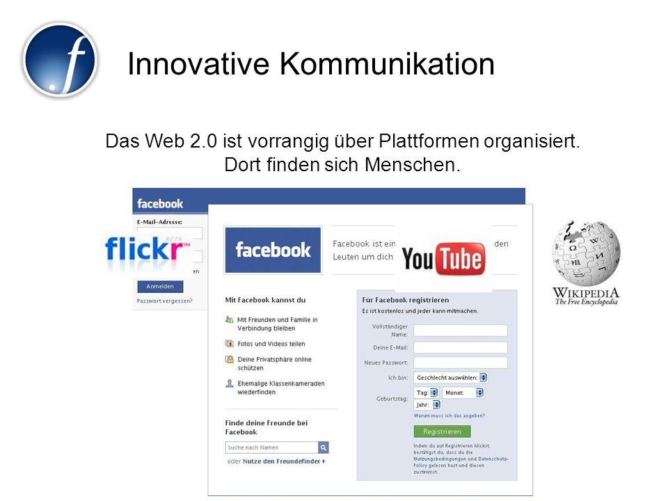 Innovative Kommunikation Das Web 2.0 ist vorrangig über Plattformen organisiert. Dort finden sich Menschen.