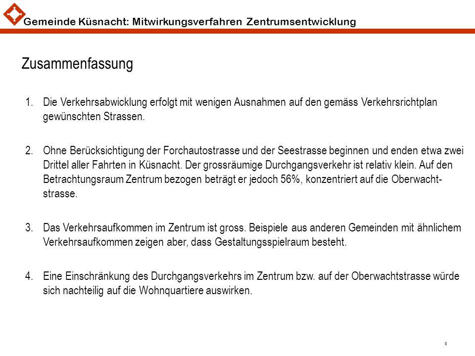 Gemeinde Küsnacht: Mitwirkungsverfahren Zentrumsentwicklung 8 Zusammenfassung 1.Die Verkehrsabwicklung erfolgt mit wenigen Ausnahmen auf den gemäss Ve