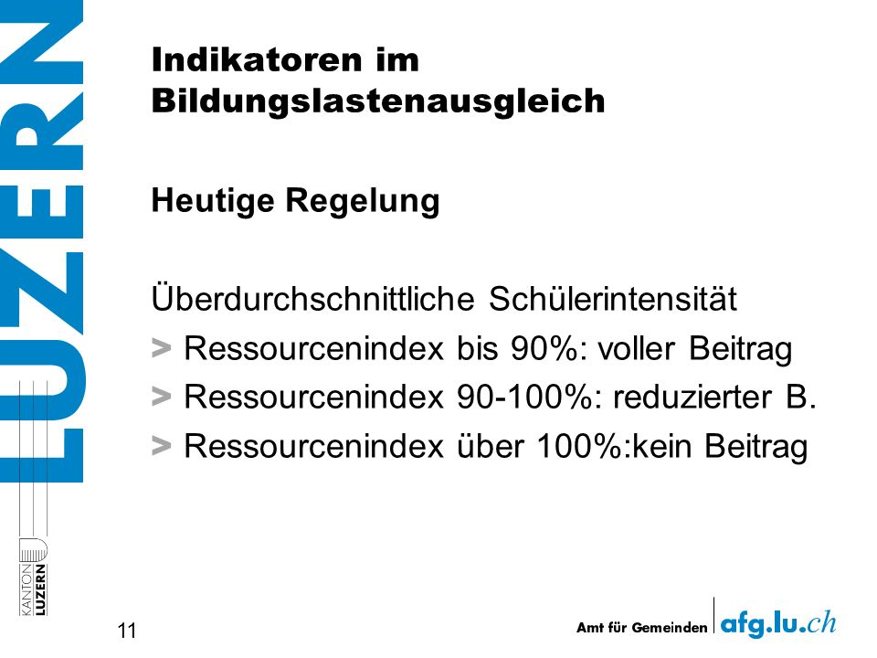 Indikatoren im Bildungslastenausgleich Heutige Regelung Überdurchschnittliche Schülerintensität > Ressourcenindex bis 90%: voller Beitrag > Ressourcenindex 90-100%: reduzierter B.