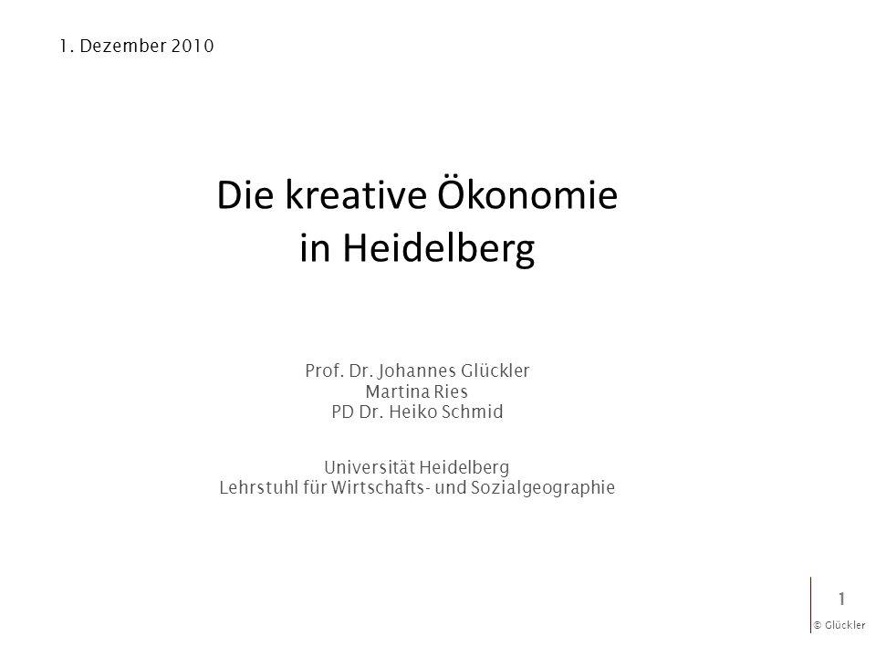© Glückler 1 Die kreative Ökonomie in Heidelberg Prof. Dr. Johannes Glückler Martina Ries PD Dr. Heiko Schmid Universität Heidelberg Lehrstuhl für Wir