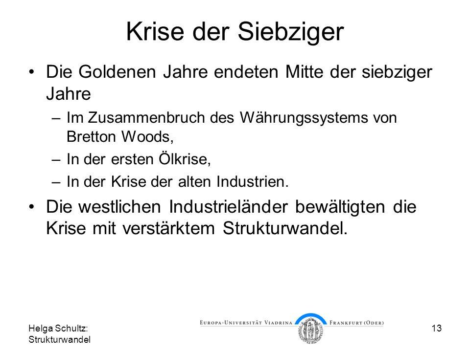 Helga Schultz: Strukturwandel 13 Krise der Siebziger Die Goldenen Jahre endeten Mitte der siebziger Jahre –Im Zusammenbruch des Währungssystems von Bretton Woods, –In der ersten Ölkrise, –In der Krise der alten Industrien.