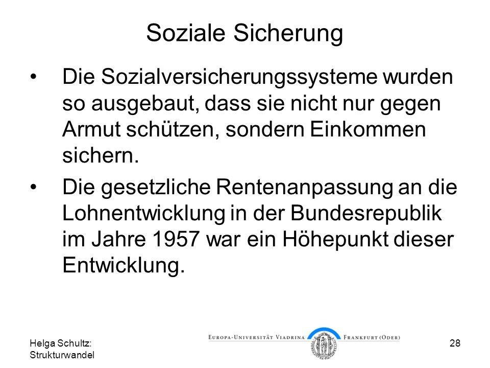 Helga Schultz: Strukturwandel 28 Soziale Sicherung Die Sozialversicherungssysteme wurden so ausgebaut, dass sie nicht nur gegen Armut schützen, sondern Einkommen sichern.