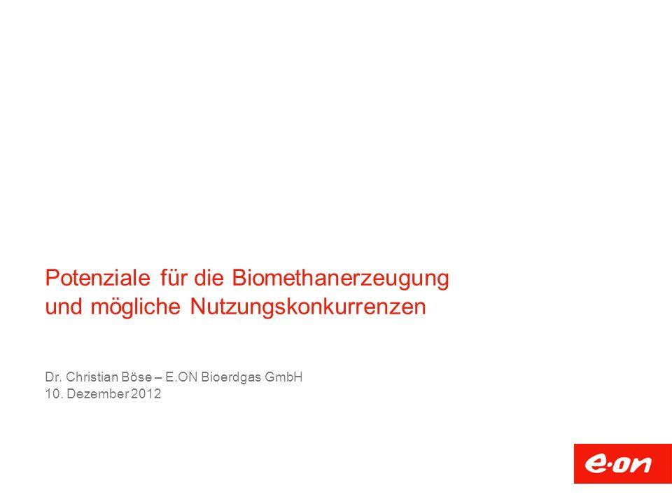 Potenziale für die Biomethanerzeugung und mögliche Nutzungskonkurrenzen Dr. Christian Böse – E.ON Bioerdgas GmbH 10. Dezember 2012