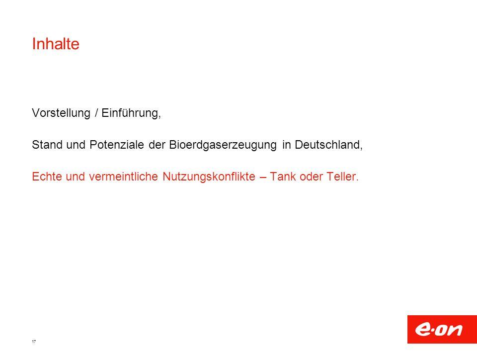17 Inhalte Vorstellung / Einführung, Stand und Potenziale der Bioerdgaserzeugung in Deutschland, Echte und vermeintliche Nutzungskonflikte – Tank oder